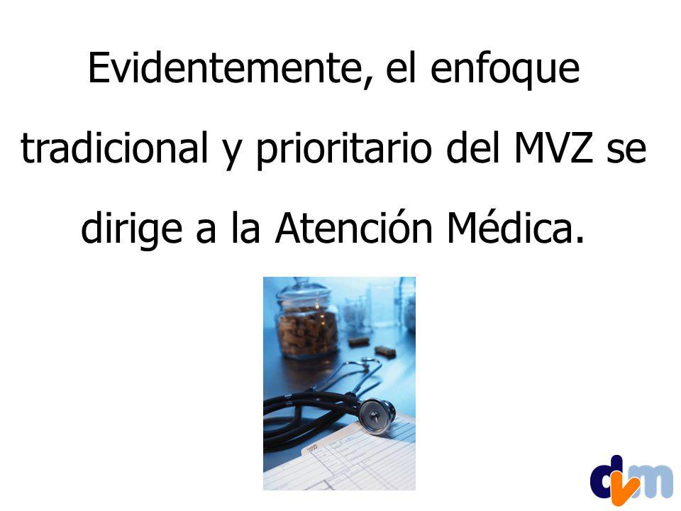 Evidentemente, el enfoque tradicional y prioritario del MVZ se dirige a la Atención Médica.