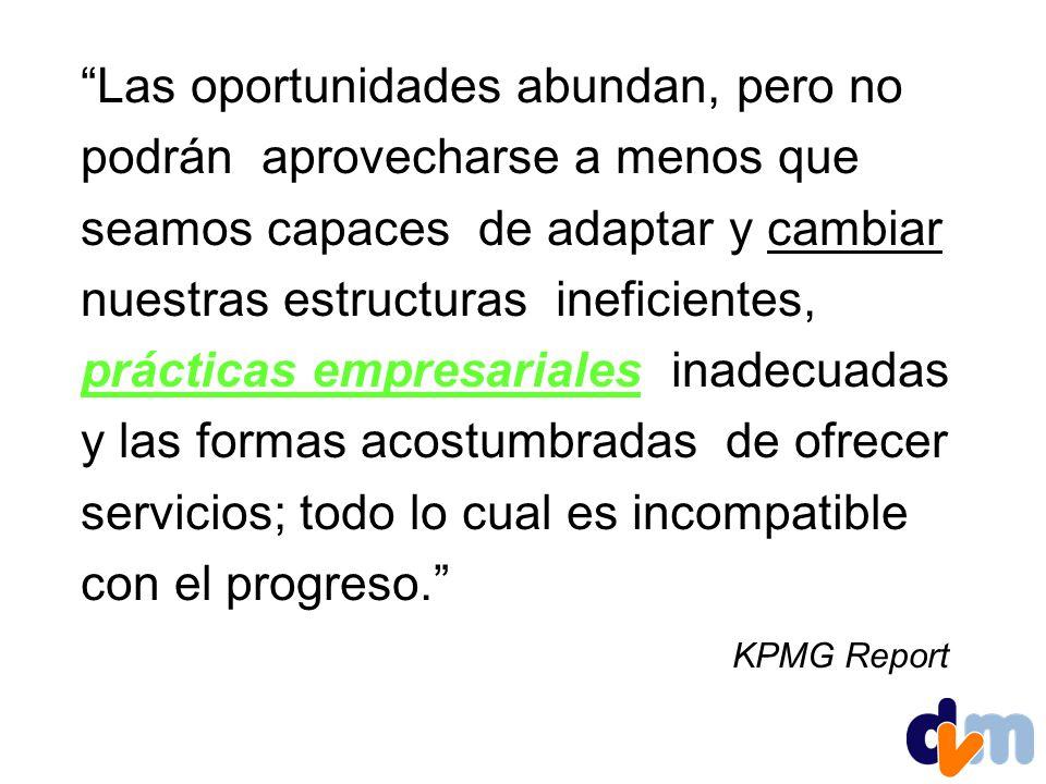 Las oportunidades abundan, pero no podrán aprovecharse a menos que seamos capaces de adaptar y cambiar nuestras estructuras ineficientes, prácticas empresariales inadecuadas y las formas acostumbradas de ofrecer servicios; todo lo cual es incompatible con el progreso.