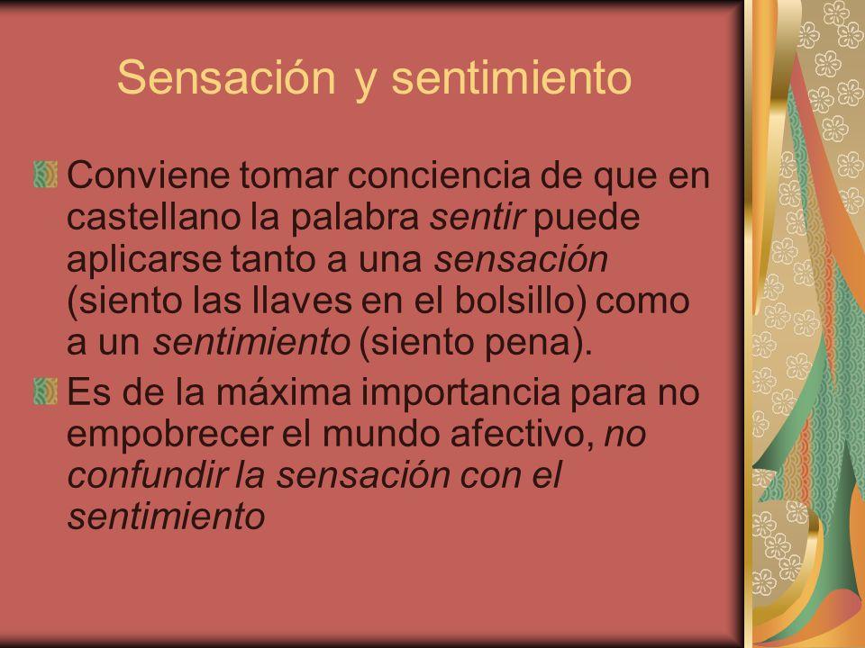 Sensación y sentimiento Conviene tomar conciencia de que en castellano la palabra sentir puede aplicarse tanto a una sensación (siento las llaves en e