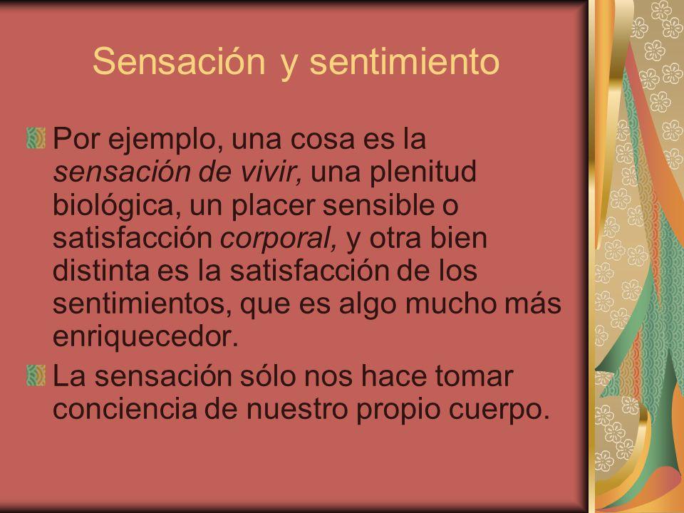 Sensación y sentimiento Por ejemplo, una cosa es la sensación de vivir, una plenitud biológica, un placer sensible o satisfacción corporal, y otra bie