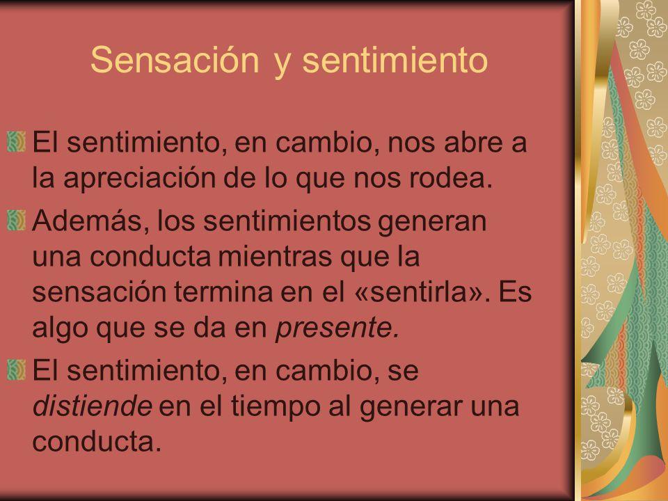 Sensación y sentimiento El sentimiento, en cambio, nos abre a la apreciación de lo que nos rodea. Además, los sentimientos generan una conducta mientr