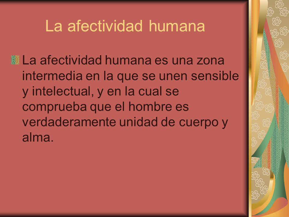 La afectividad humana La afectividad humana es una zona intermedia en la que se unen sensible y intelectual, y en la cual se comprueba que el hombre e