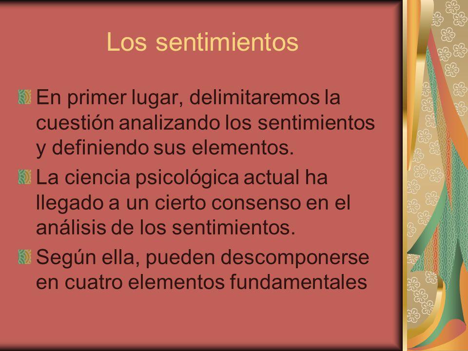 Los sentimientos En primer lugar, delimitaremos la cuestión analizando los sentimientos y definiendo sus elementos. La ciencia psicológica actual ha l