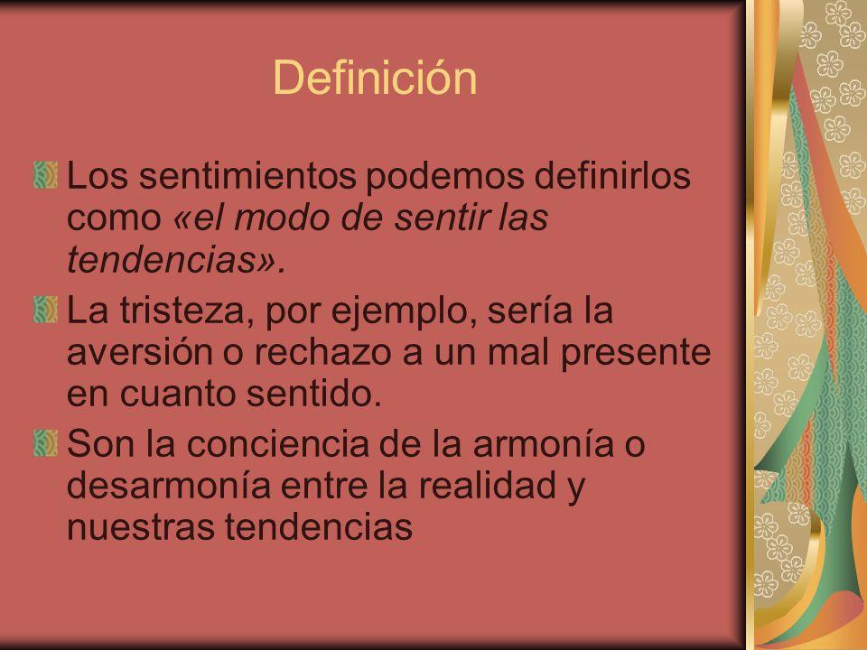 Definición Los sentimientos podemos definirlos como «el modo de sentir las tendencias». La tristeza, por ejemplo, sería la aversión o rechazo a un mal