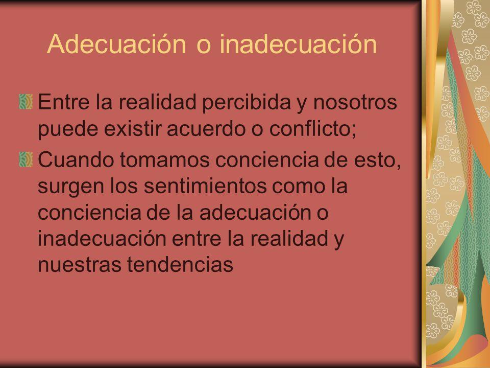 Adecuación o inadecuación Entre la realidad percibida y nosotros puede existir acuerdo o conflicto; Cuando tomamos conciencia de esto, surgen los sent