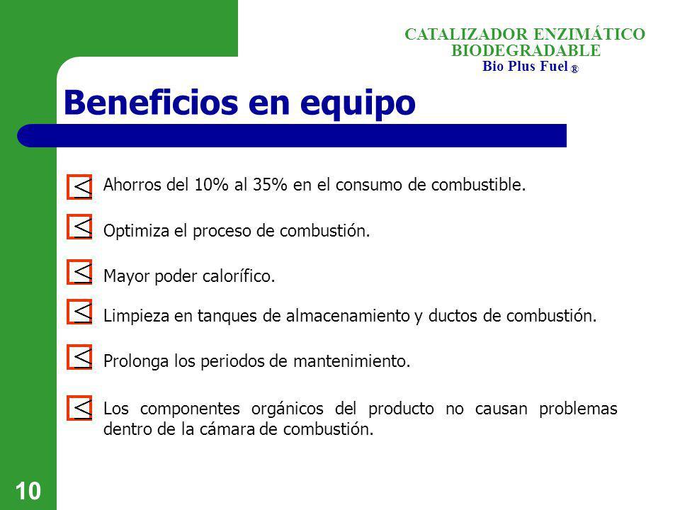 BIODEGRADABLE Bio Plus Fuel ® CATALIZADOR ENZIMÁTICO 10 Beneficios en equipo Ahorros del 10% al 35% en el consumo de combustible. Optimiza el proceso