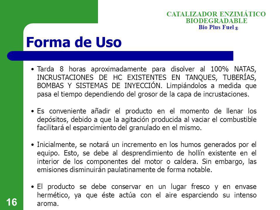 BIODEGRADABLE Bio Plus Fuel ® CATALIZADOR ENZIMÁTICO 16 Forma de Uso Tarda 8 horas aproximadamente para disolver al 100% NATAS, INCRUSTACIONES DE HC E