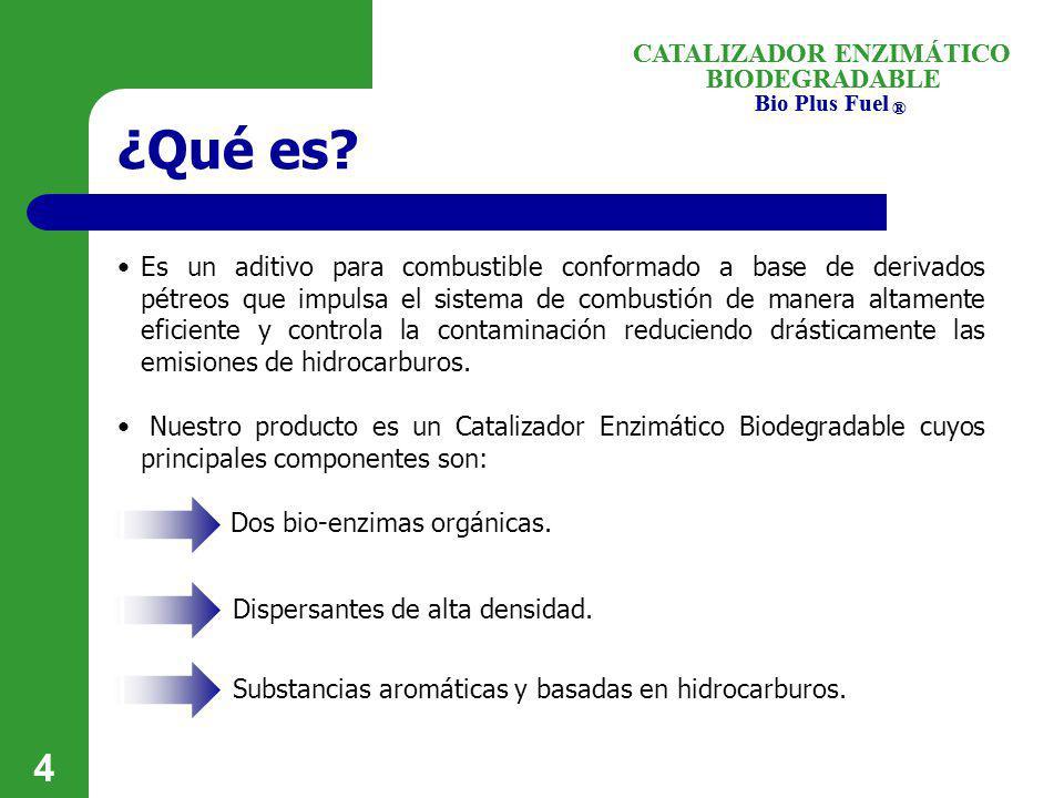 BIODEGRADABLE Bio Plus Fuel ® CATALIZADOR ENZIMÁTICO 4 ¿Qué es? Es un aditivo para combustible conformado a base de derivados pétreos que impulsa el s