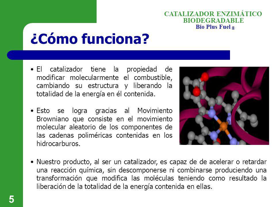 BIODEGRADABLE Bio Plus Fuel ® CATALIZADOR ENZIMÁTICO 5 ¿Cómo funciona? El catalizador tiene la propiedad de modificar molecularmente el combustible, c