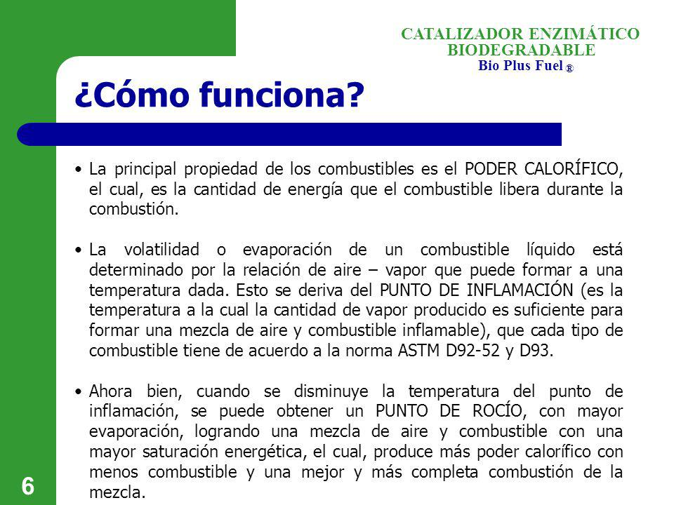 BIODEGRADABLE Bio Plus Fuel ® CATALIZADOR ENZIMÁTICO 6 ¿Cómo funciona? La principal propiedad de los combustibles es el PODER CALORÍFICO, el cual, es