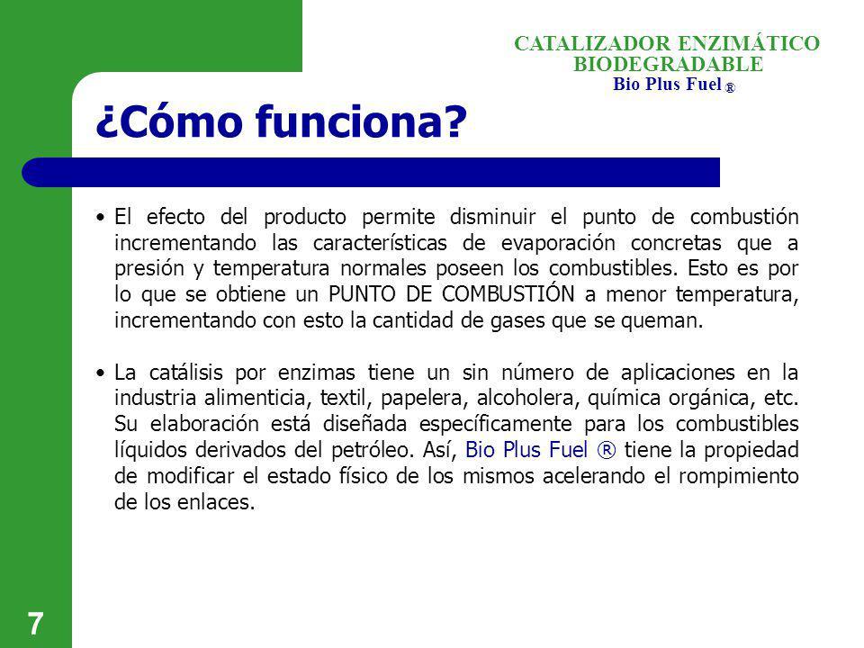 BIODEGRADABLE Bio Plus Fuel ® CATALIZADOR ENZIMÁTICO 7 ¿Cómo funciona? El efecto del producto permite disminuir el punto de combustión incrementando l
