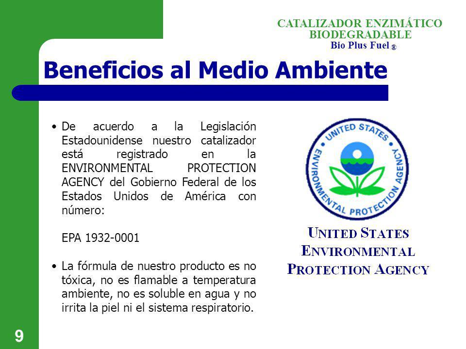 BIODEGRADABLE Bio Plus Fuel ® CATALIZADOR ENZIMÁTICO 9 Beneficios al Medio Ambiente De acuerdo a la Legislación Estadounidense nuestro catalizador est