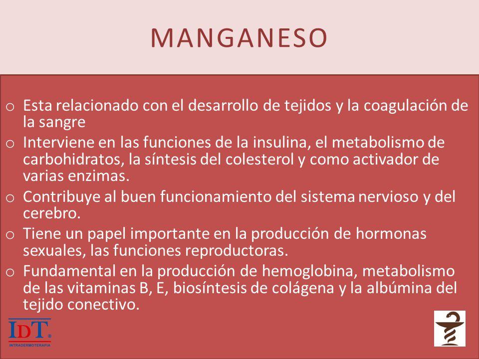 MANGANESO o Esta relacionado con el desarrollo de tejidos y la coagulación de la sangre o Interviene en las funciones de la insulina, el metabolismo d