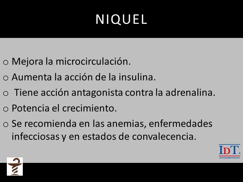 NIQUEL o Mejora la microcirculación. o Aumenta la acción de la insulina. o Tiene acción antagonista contra la adrenalina. o Potencia el crecimiento. o