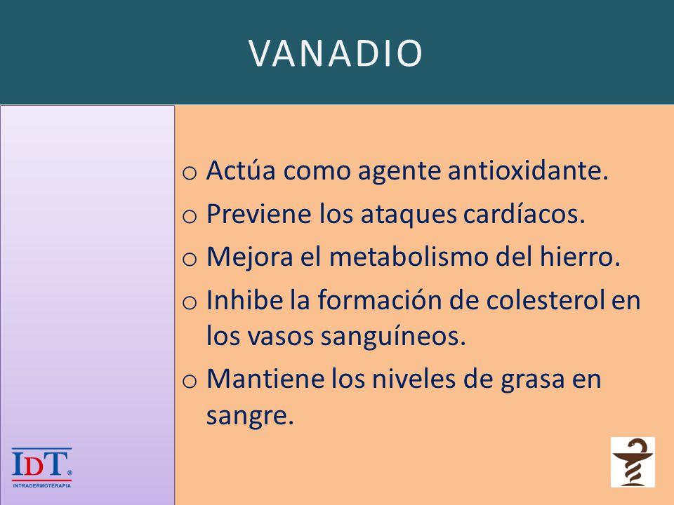 VANADIO o Actúa como agente antioxidante. o Previene los ataques cardíacos. o Mejora el metabolismo del hierro. o Inhibe la formación de colesterol en