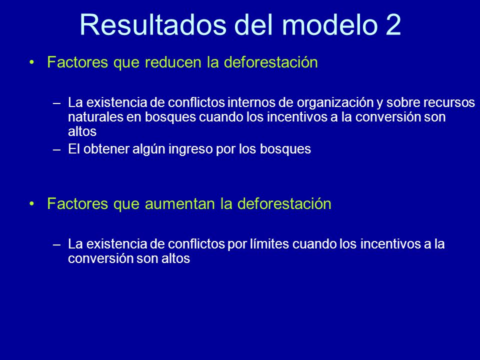 Resultados del modelo 2 Factores que reducen la deforestación –La existencia de conflictos internos de organización y sobre recursos naturales en bosques cuando los incentivos a la conversión son altos –El obtener algún ingreso por los bosques Factores que aumentan la deforestación –La existencia de conflictos por límites cuando los incentivos a la conversión son altos