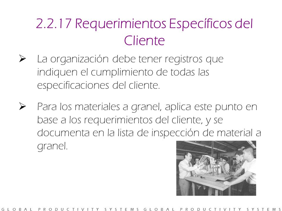 G L O B A L P R O D U C T I V I T Y S Y S T E M S G L O B A L P R O D U C T I V I T Y S Y S T E M S 2.2.17 Requerimientos Específicos del Cliente La organización debe tener registros que indiquen el cumplimiento de todas las especificaciones del cliente.