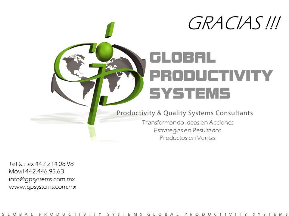 G L O B A L P R O D U C T I V I T Y S Y S T E M S G L O B A L P R O D U C T I V I T Y S Y S T E M S Tel & Fax 442.214.08.98 Móvil 442.446.95.63 info@gpsystems.com.mx www.gpsystems.com.mx Transformando Ideas en Acciones Estrategias en Resultados Productos en Ventas GRACIAS !!!