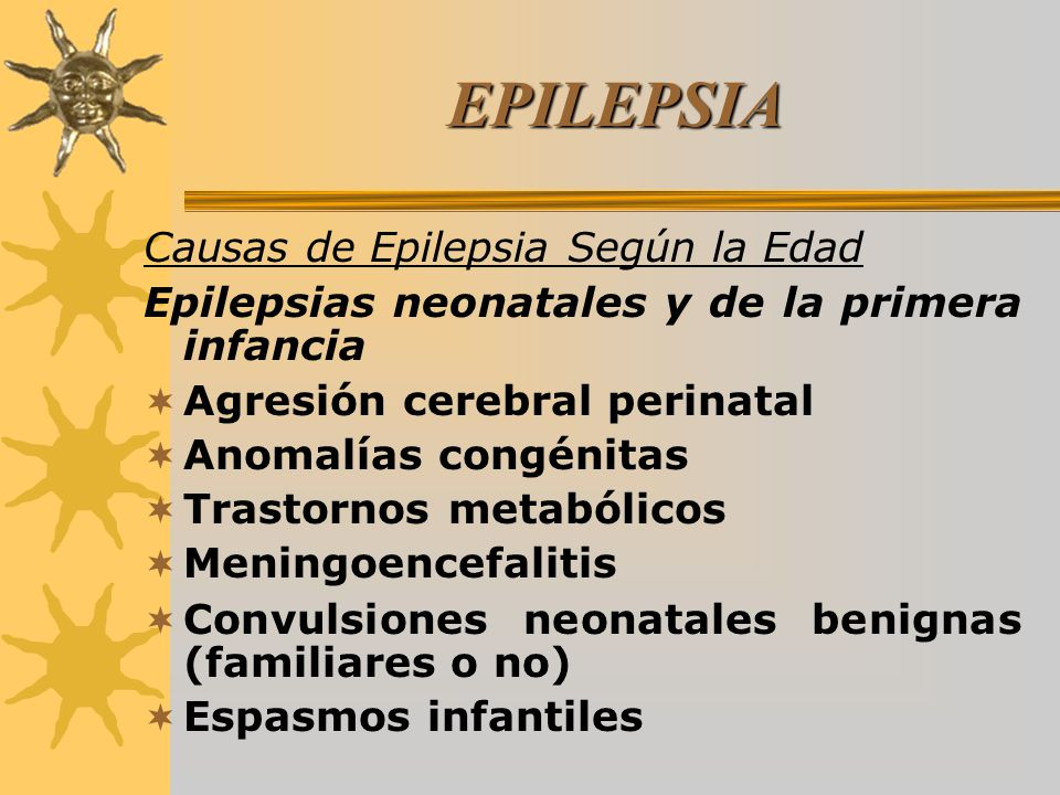EPILEPSIA Causas de Epilepsia Según la Edad Epilepsias neonatales y de la primera infancia Agresión cerebral perinatal Anomalías congénitas Trastornos