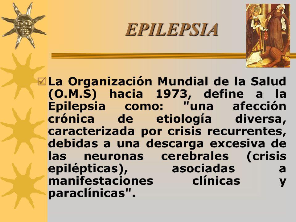 EPILEPSIA La Organización Mundial de la Salud (O.M.S) hacia 1973, define a la Epilepsia como: