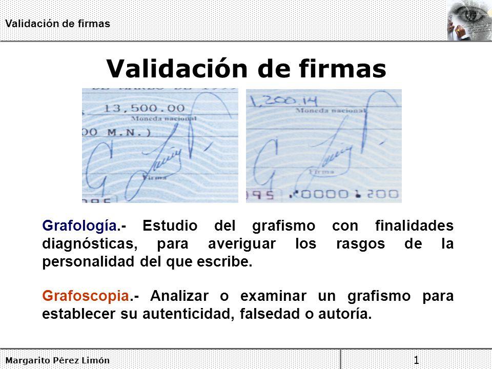 Margarito Pérez Limón 1 Validación de firmas Validación de firmas Grafología.- Estudio del grafismo con finalidades diagnósticas, para averiguar los rasgos de la personalidad del que escribe.