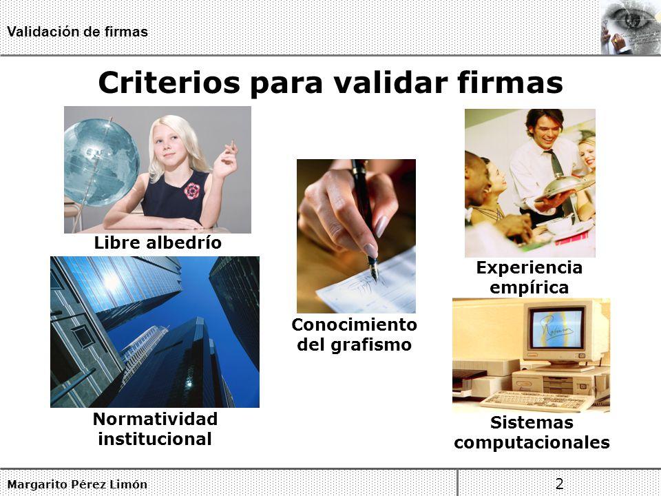 Margarito Pérez Limón 2 Validación de firmas Libre albedrío Experiencia empírica Normatividad institucional Sistemas computacionales Conocimiento del grafismo Criterios para validar firmas