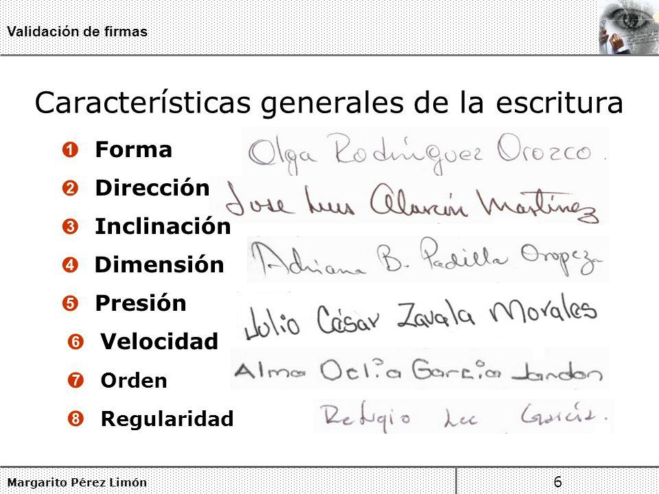 Características generales de la escritura Margarito Pérez Limón 6 Validación de firmas Forma Inclinación Dimensión Presión Velocidad Orden Dirección Regularidad