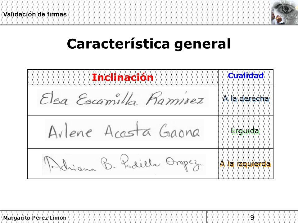 Característica general Margarito Pérez Limón 9 Validación de firmas Inclinación Cualidad A la derecha Erguida A la izquierda