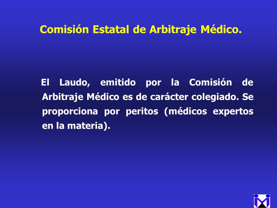 Comisión Estatal de Arbitraje Médico. El Laudo, emitido por la Comisión de Arbitraje Médico es de carácter colegiado. Se proporciona por peritos (médi