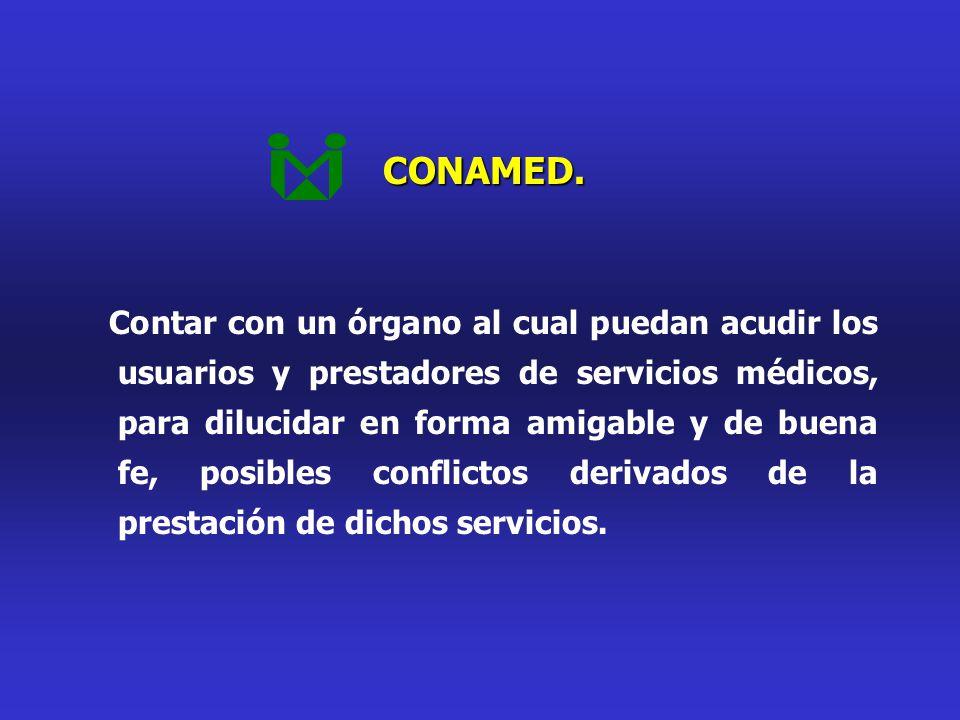 CONAMED. Contar con un órgano al cual puedan acudir los usuarios y prestadores de servicios médicos, para dilucidar en forma amigable y de buena fe, p