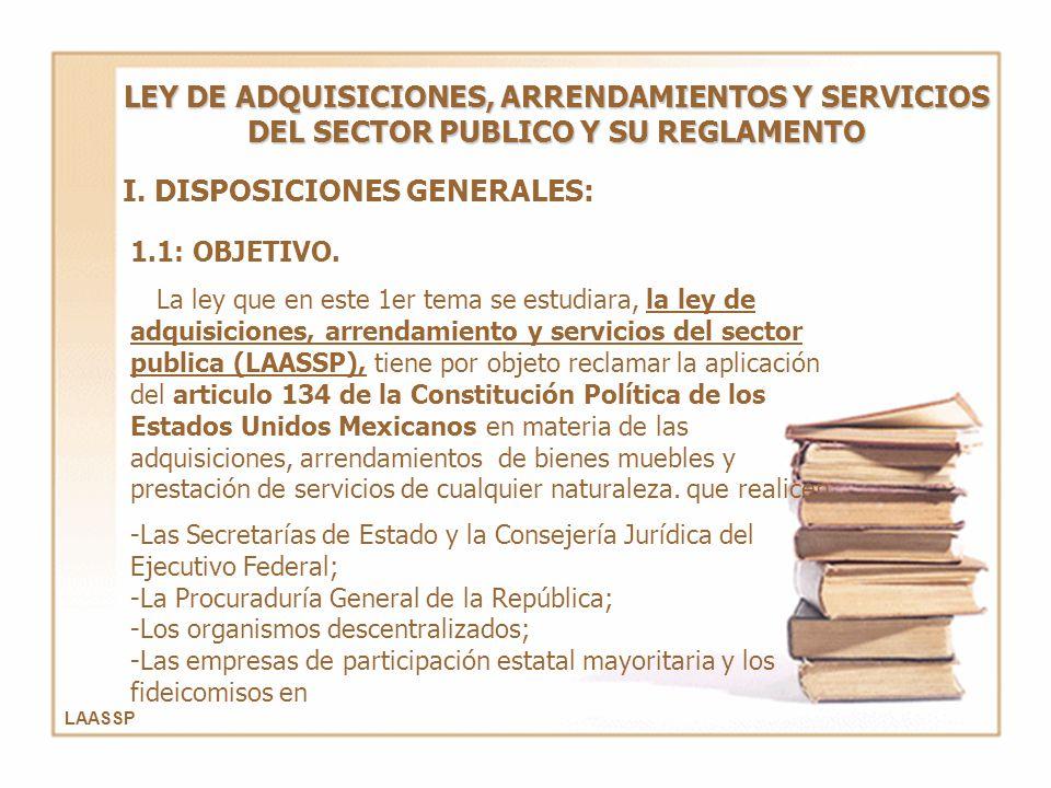 I. DISPOSICIONES GENERALES: LEY DE ADQUISICIONES, ARRENDAMIENTOS Y SERVICIOS DEL SECTOR PUBLICO Y SU REGLAMENTO 1.1: OBJETIVO. La ley que en este 1er