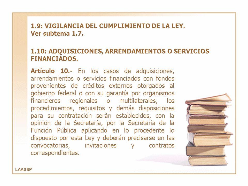 LAASSP 1.9: VIGILANCIA DEL CUMPLIMIENTO DE LA LEY. Ver subtema 1.7. 1.10: ADQUISICIONES, ARRENDAMIENTOS O SERVICIOS FINANCIADOS. Artículo 10.- En los