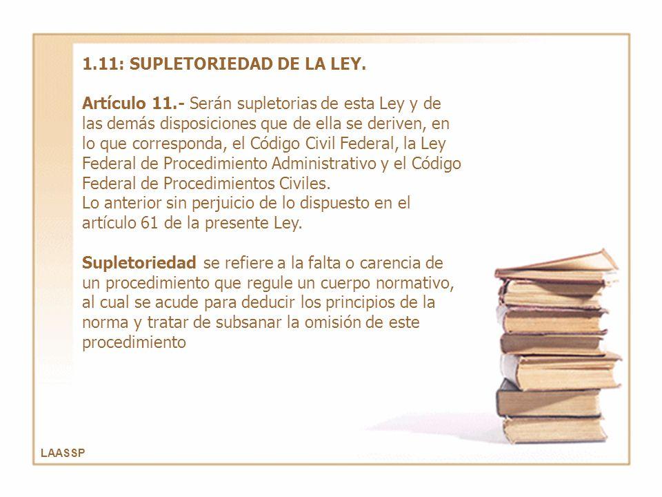 LAASSP 1.11: SUPLETORIEDAD DE LA LEY. Artículo 11.- Serán supletorias de esta Ley y de las demás disposiciones que de ella se deriven, en lo que corre
