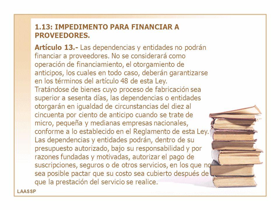 LAASSP 1.13: IMPEDIMENTO PARA FINANCIAR A PROVEEDORES. Artículo 13.- Las dependencias y entidades no podrán financiar a proveedores. No se considerará