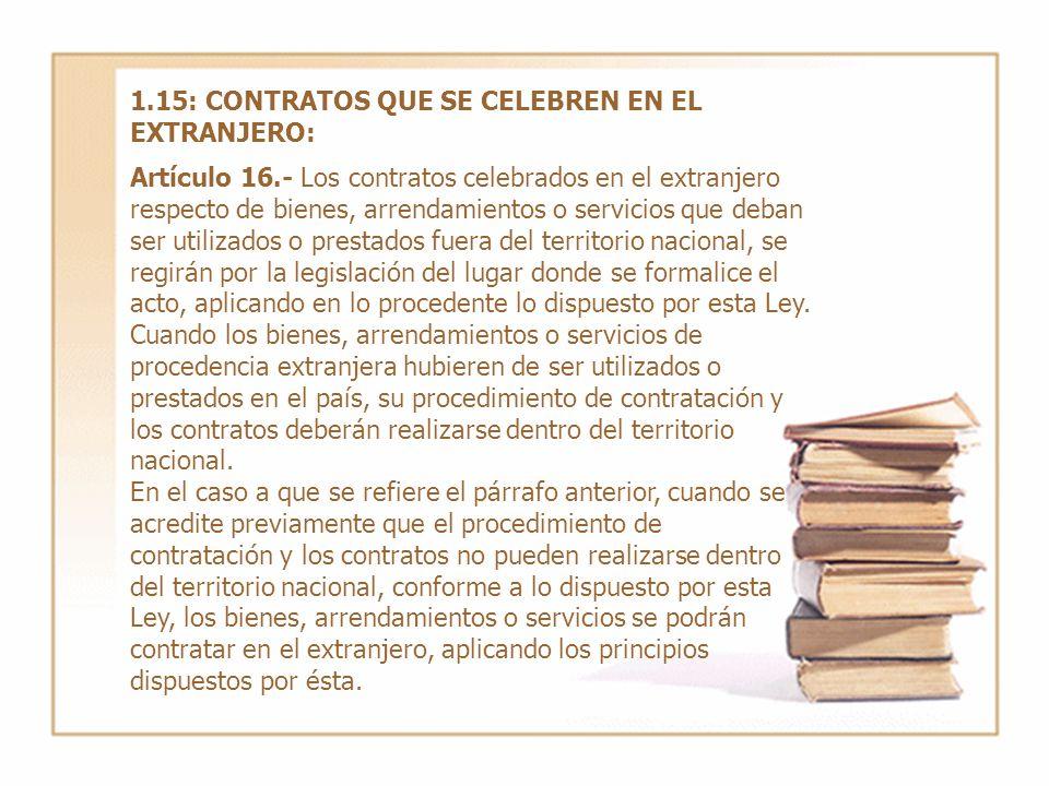 1.15: CONTRATOS QUE SE CELEBREN EN EL EXTRANJERO: Artículo 16.- Los contratos celebrados en el extranjero respecto de bienes, arrendamientos o servici