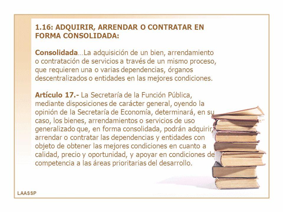 LAASSP 1.16: ADQUIRIR, ARRENDAR O CONTRATAR EN FORMA CONSOLIDADA: Consolidada…La adquisición de un bien, arrendamiento o contratación de servicios a t