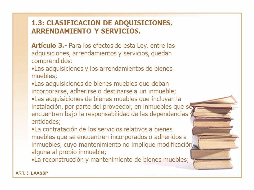ART. 3 LAASSP 1.3: CLASIFICACION DE ADQUISICIONES, ARRENDAMIENTO Y SERVICIOS. Artículo 3.- Para los efectos de esta Ley, entre las adquisiciones, arre