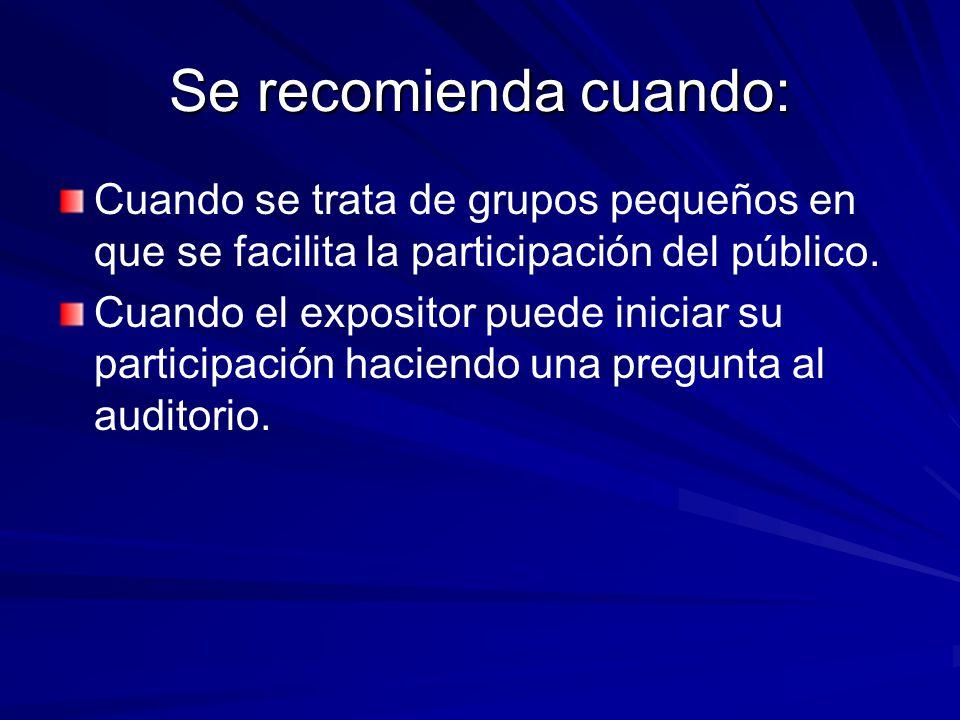 Se recomienda cuando: Cuando se trata de grupos pequeños en que se facilita la participación del público. Cuando el expositor puede iniciar su partici