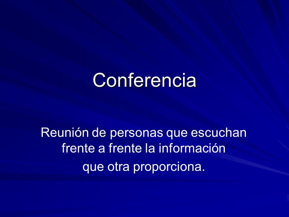 Reunión de personas que escuchan frente a frente la información que otra proporciona. Conferencia