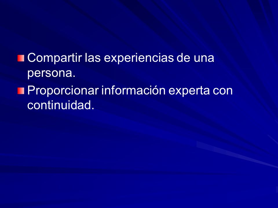 Compartir las experiencias de una persona. Proporcionar información experta con continuidad.