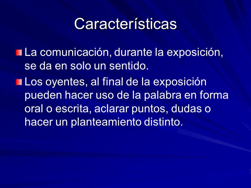 Características La comunicación, durante la exposición, se da en solo un sentido. Los oyentes, al final de la exposición pueden hacer uso de la palabr