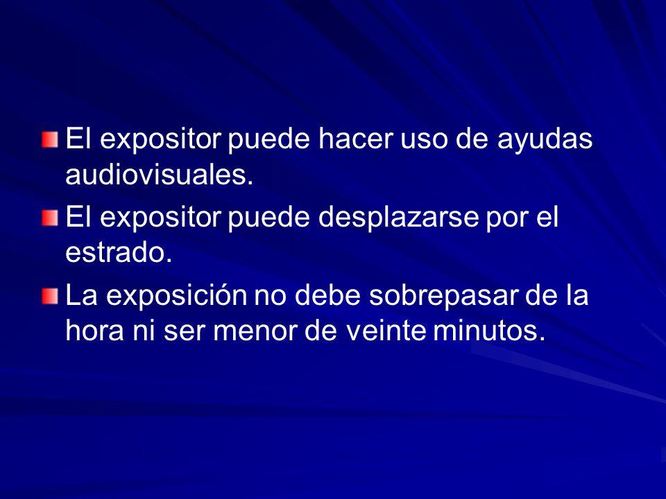 El expositor puede hacer uso de ayudas audiovisuales. El expositor puede desplazarse por el estrado. La exposición no debe sobrepasar de la hora ni se