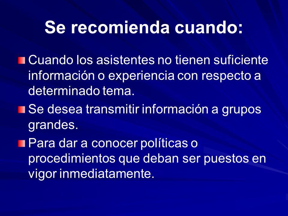 Se recomienda cuando: Cuando los asistentes no tienen suficiente información o experiencia con respecto a determinado tema. Se desea transmitir inform