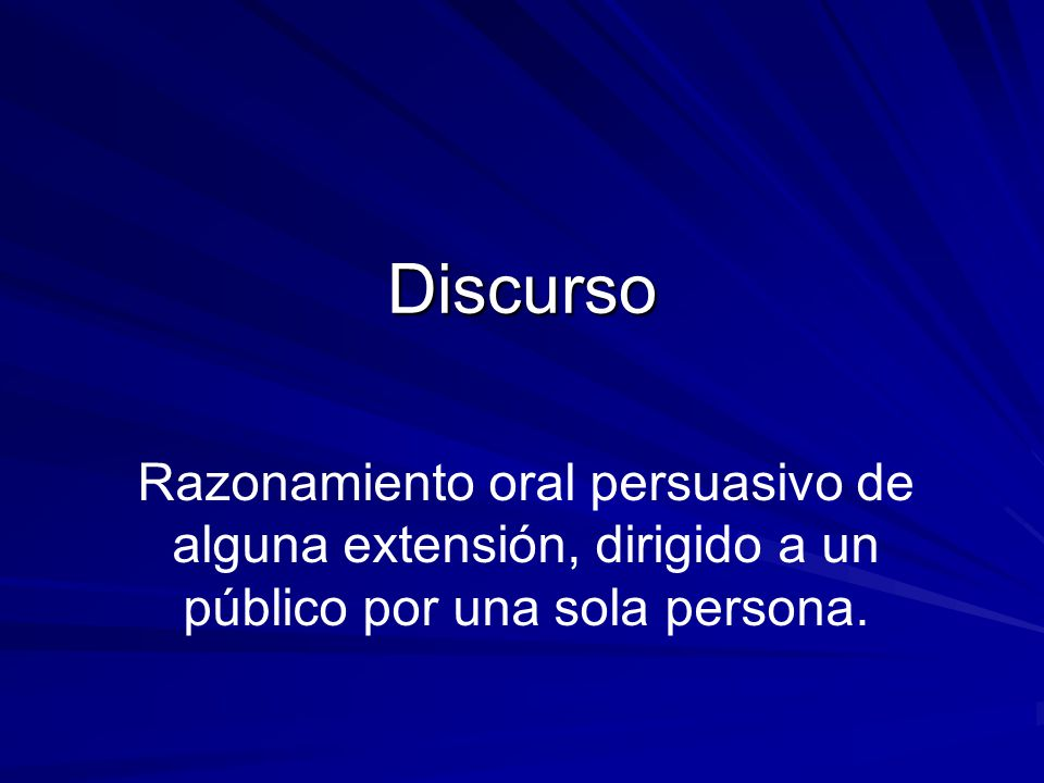 Discurso Razonamiento oral persuasivo de alguna extensión, dirigido a un público por una sola persona.