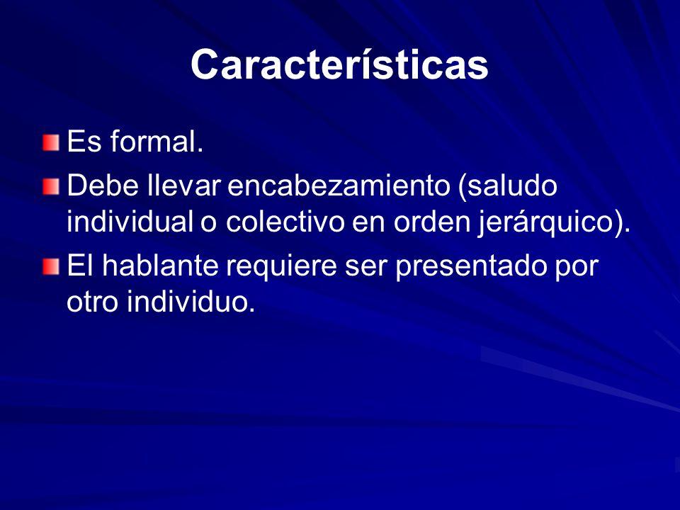 Características Es formal. Debe llevar encabezamiento (saludo individual o colectivo en orden jerárquico). El hablante requiere ser presentado por otr