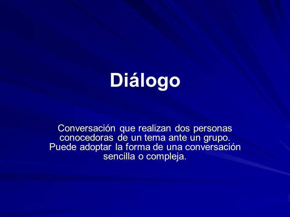 Diálogo Conversación que realizan dos personas conocedoras de un tema ante un grupo. Puede adoptar la forma de una conversación sencilla o compleja.