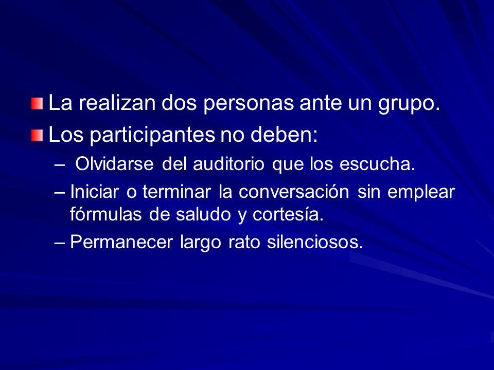 La realizan dos personas ante un grupo. Los participantes no deben: – – Olvidarse del auditorio que los escucha. – –Iniciar o terminar la conversación