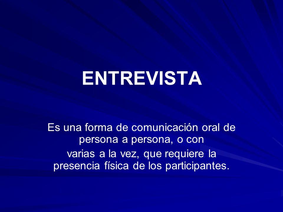 ENTREVISTA Es una forma de comunicación oral de persona a persona, o con varias a la vez, que requiere la presencia física de los participantes.