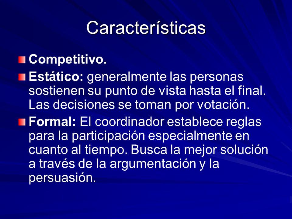 Características Competitivo. Estático: generalmente las personas sostienen su punto de vista hasta el final. Las decisiones se toman por votación. For