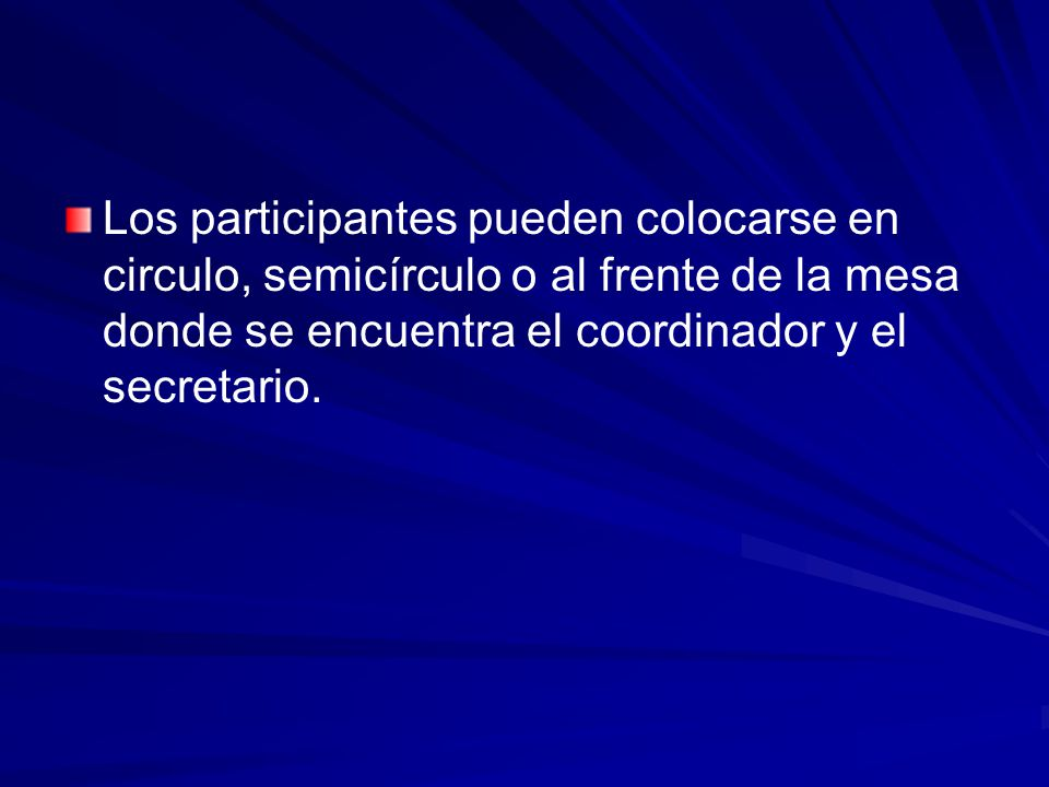 Los participantes pueden colocarse en circulo, semicírculo o al frente de la mesa donde se encuentra el coordinador y el secretario.